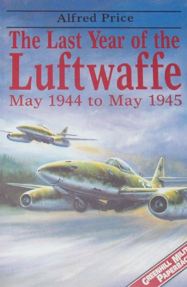 The Last Year of the Luftwaffe, May 1944 to May 1945, by Alfred Price